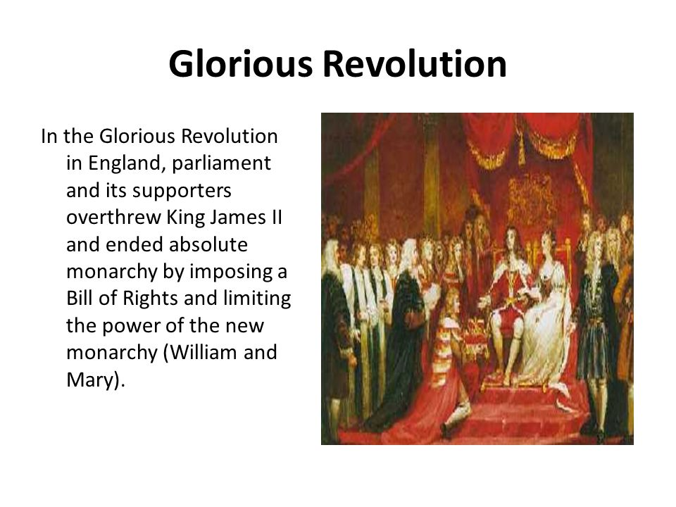 Glorious Revolution In the Glorious Revolution in England, parliament and its supporters overthrew King James II and ended absolute monarchy by imposi