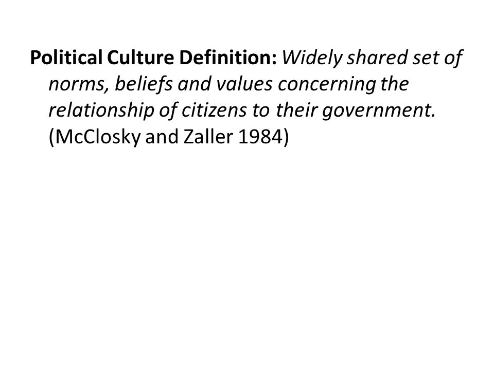 Political Culture Definition: Widely shared set of norms, beliefs and values concerning the relationship of citizens to their government. (McClosky an
