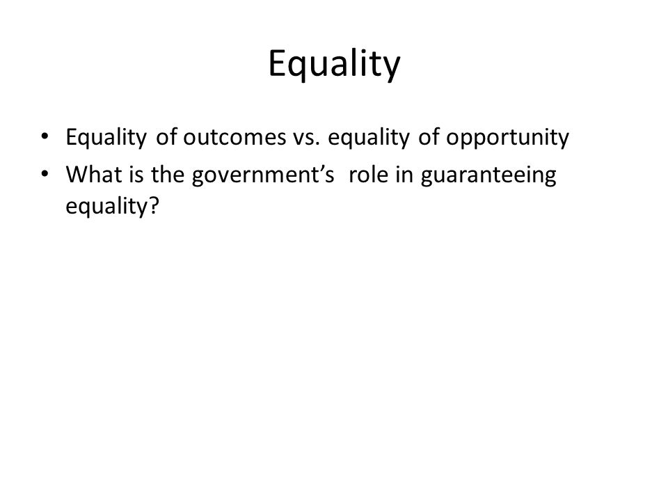 Equality Equality of outcomes vs. equality of opportunity What is the government's role in guaranteeing equality?