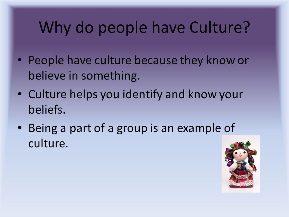 Why do people have Culture? People have culture because they know or believe in something. Culture helps you identify and know your beliefs. Being a p