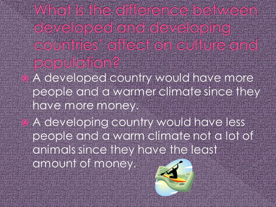  A developed country would have more people and a warmer climate since they have more money.  A developing country would have less people and a warm