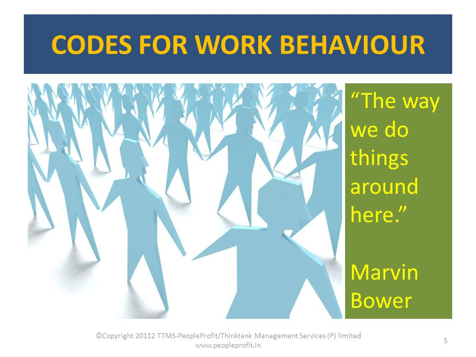 "CODES FOR WORK BEHAVIOUR ©Copyright 20112 TTMS-PeopleProfit/Thinktank Management Services (P) limited www.peopleprofit.in 5 ""The way we do things arou"
