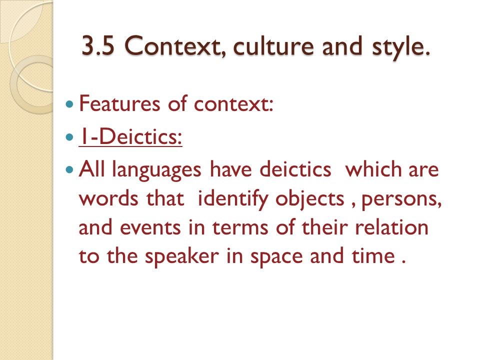 3.5 Context, culture and style. Features of context: 1-Deictics: All languages have deictics which are words that identify objects, persons, and event