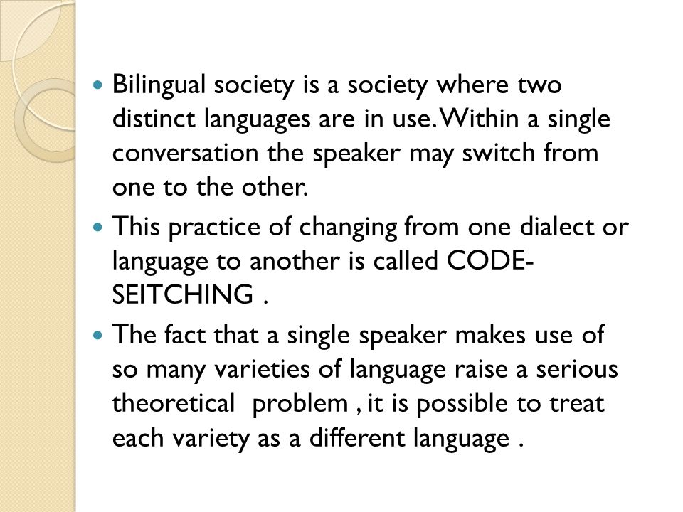 Bilingual society is a society where two distinct languages are in use. Within a single conversation the speaker may switch from one to the other. Thi