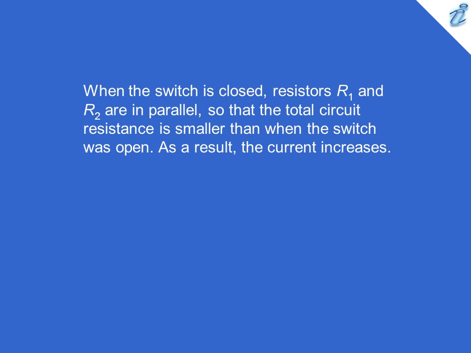 When the switch is closed, resistors R 1 and R 2 are in parallel, so that the total circuit resistance is smaller than when the switch was open. As a