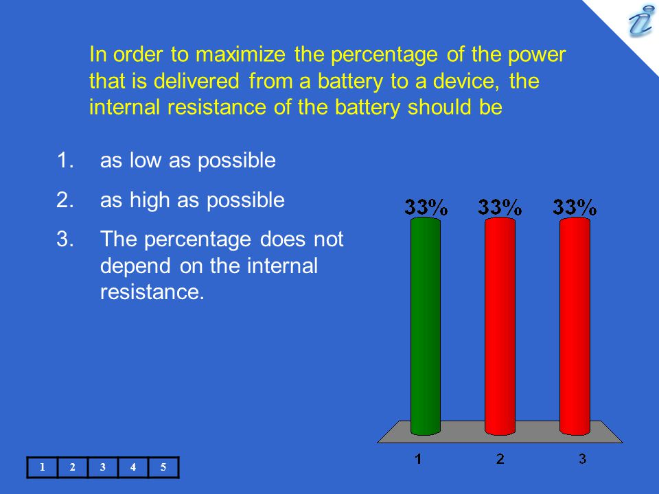 In order to maximize the percentage of the power that is delivered from a battery to a device, the internal resistance of the battery should be 12345