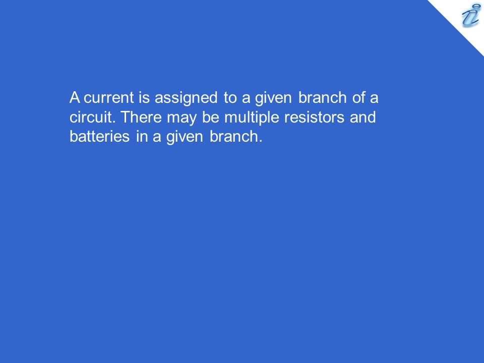 A current is assigned to a given branch of a circuit. There may be multiple resistors and batteries in a given branch.