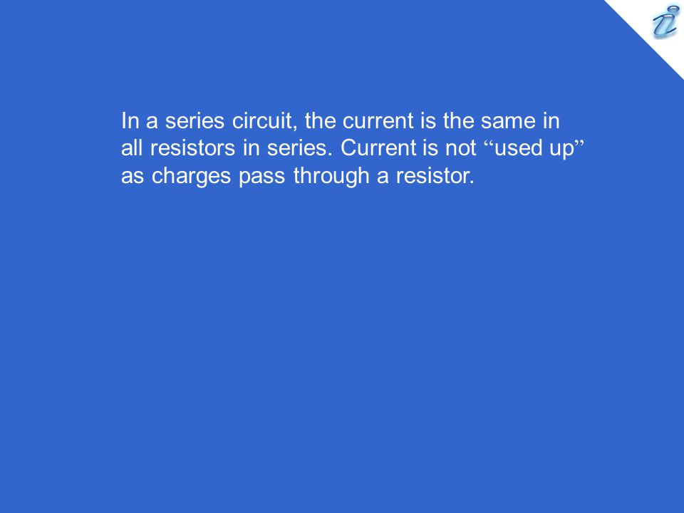 "In a series circuit, the current is the same in all resistors in series. Current is not "" used up "" as charges pass through a resistor."