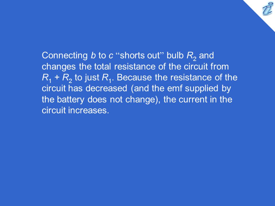 "Connecting b to c "" shorts out "" bulb R 2 and changes the total resistance of the circuit from R 1 + R 2 to just R 1. Because the resistance of the ci"