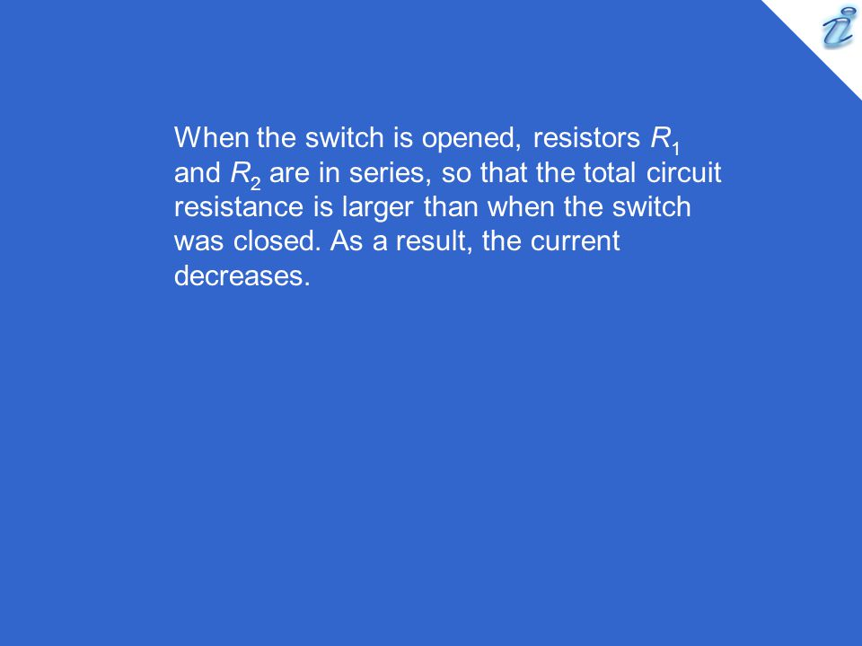 When the switch is opened, resistors R 1 and R 2 are in series, so that the total circuit resistance is larger than when the switch was closed. As a r