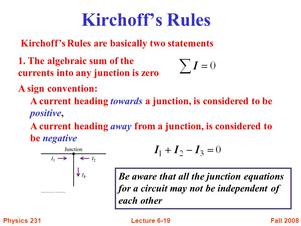 Fall 2008Physics 231Lecture 6-19 Kirchoff's Rules Kirchoff's Rules are basically two statements 1. The algebraic sum of the currents into any junction