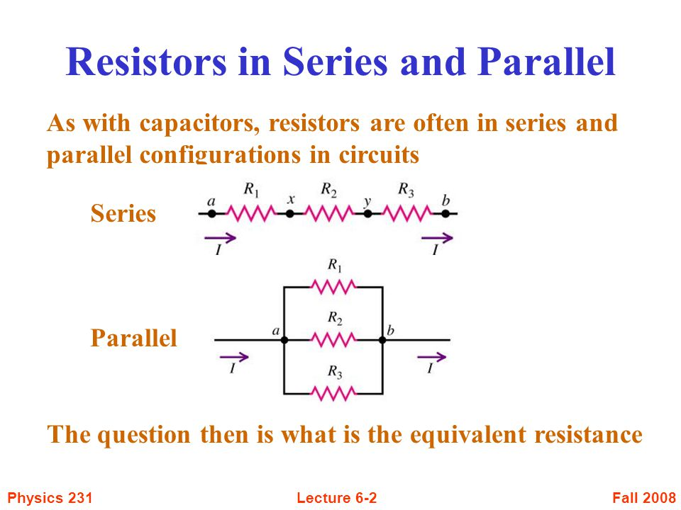 Fall 2008Physics 231Lecture 6-3 Resistors in Series Since these resistors are in series, we have the same current in all three resistors We also have that the sum of the potential differences across the three resistors must be the same as the potential difference between points a and b