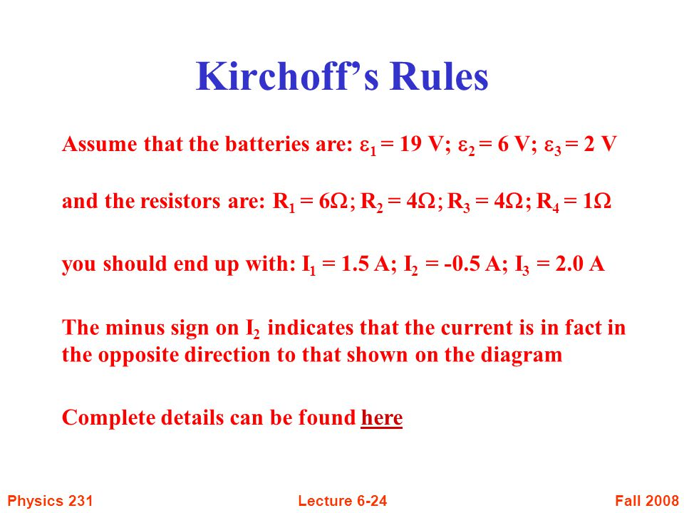 Fall 2008Physics 231Lecture 6-24 Kirchoff's Rules Assume that the batteries are:  1 = 19 V;  2 = 6 V;  3 = 2 V and the resistors are: R 1 = 6  R