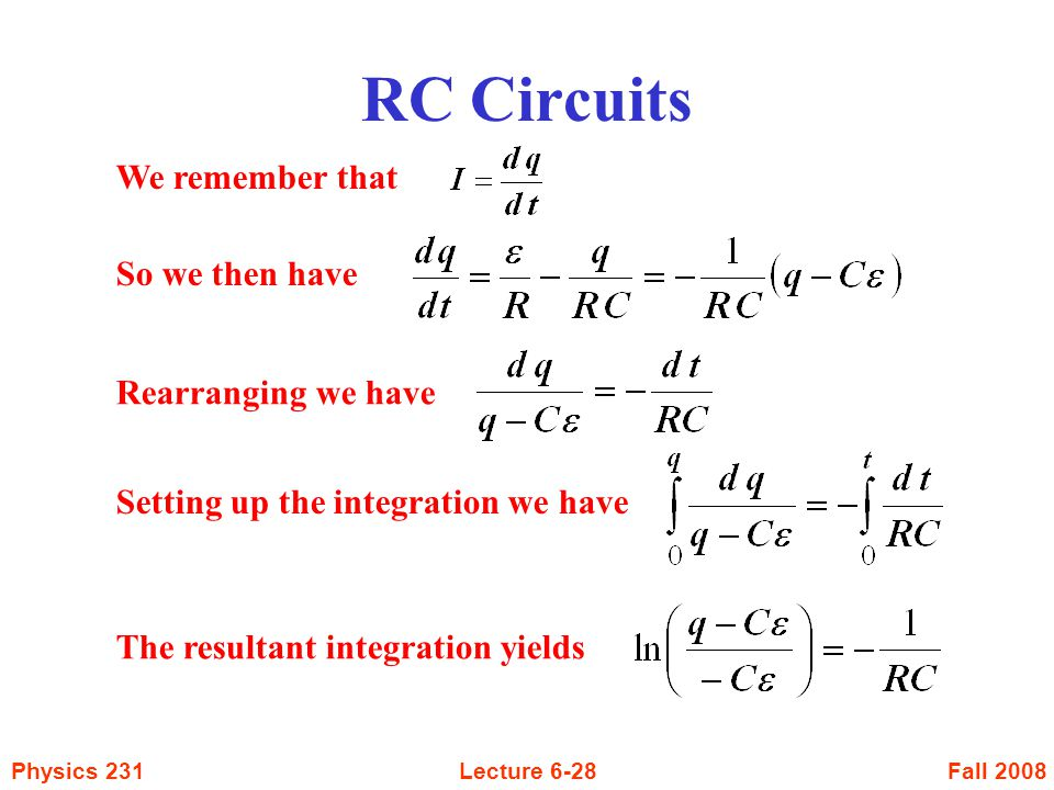 Fall 2008Physics 231Lecture 6-28 RC Circuits We remember that So we then have Rearranging we have Setting up the integration we have The resultant int