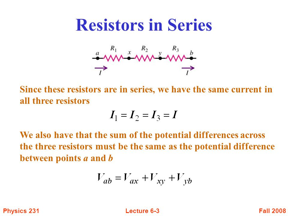 Fall 2008Physics 231Lecture 6-3 Resistors in Series Since these resistors are in series, we have the same current in all three resistors We also have