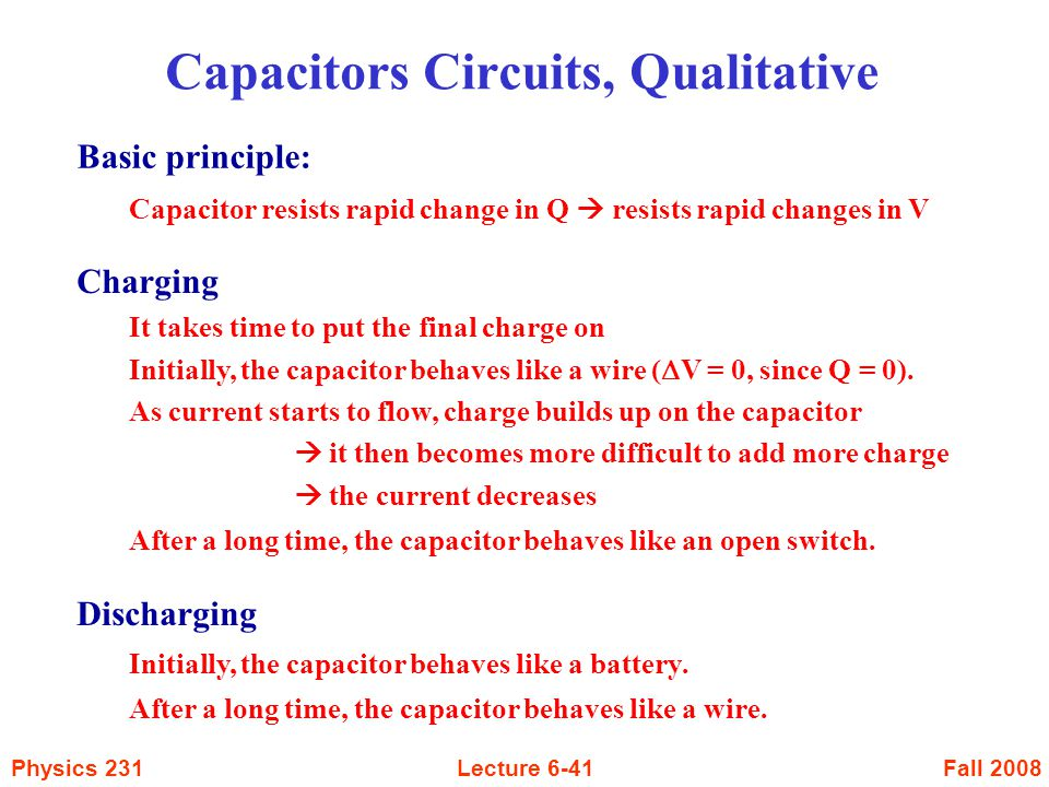 Fall 2008Physics 231Lecture 6-41 Capacitors Circuits, Qualitative Charging It takes time to put the final charge on Initially, the capacitor behaves l
