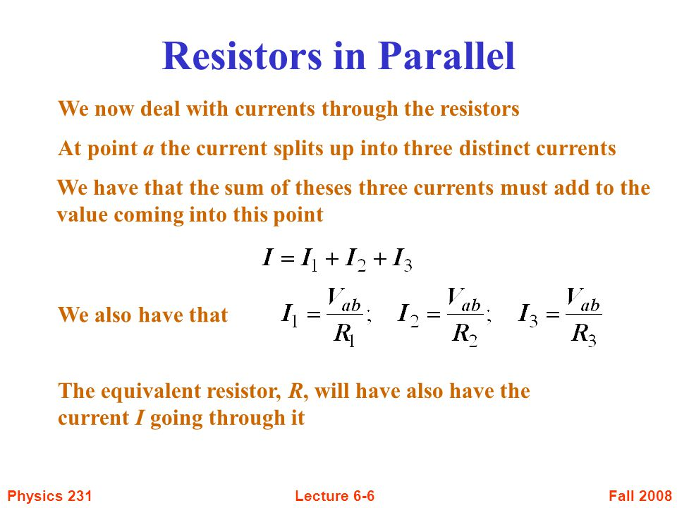 Fall 2008Physics 231Lecture 6-6 Resistors in Parallel We now deal with currents through the resistors At point a the current splits up into three dist