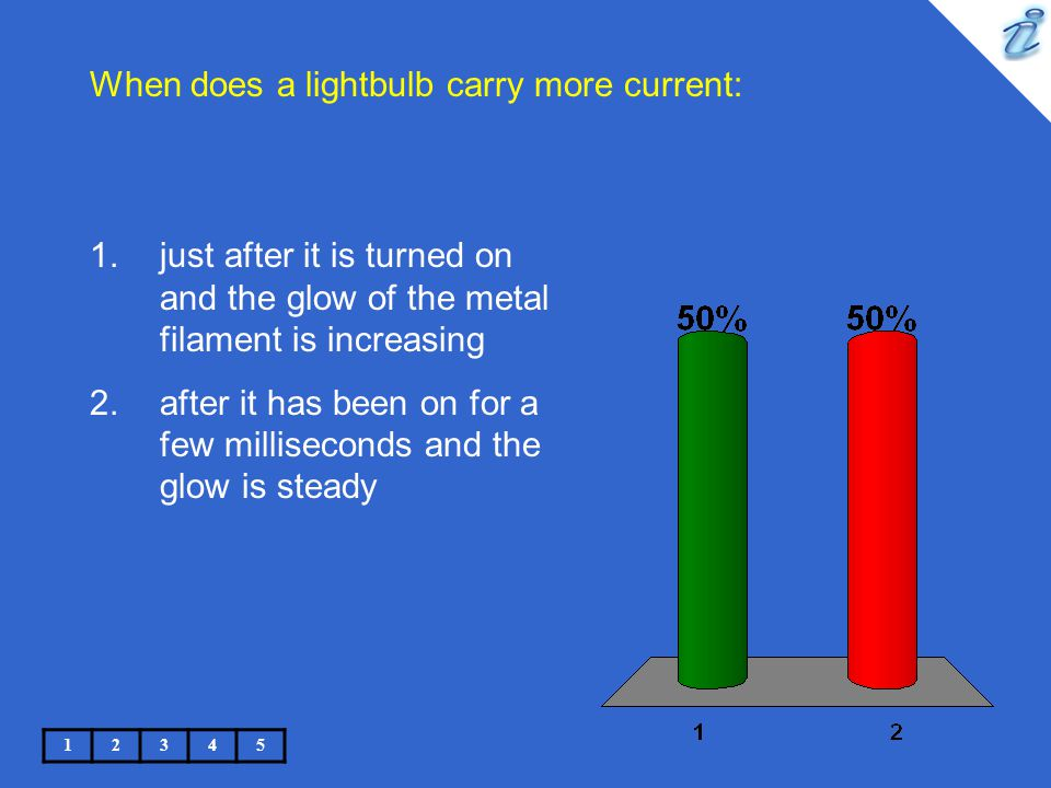 When does a lightbulb carry more current: 12345 1.just after it is turned on and the glow of the metal filament is increasing 2.after it has been on f