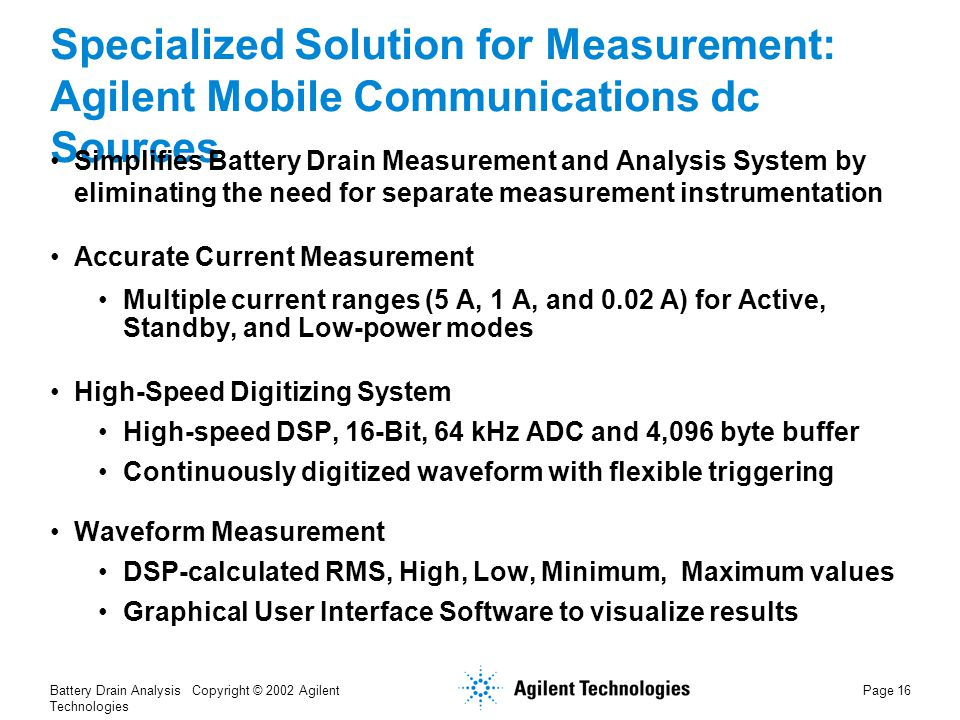 Battery Drain Analysis Copyright © 2002 Agilent Technologies Page 16 Specialized Solution for Measurement: Agilent Mobile Communications dc Sources Simplifies Battery Drain Measurement and Analysis System by eliminating the need for separate measurement instrumentation Accurate Current Measurement Multiple current ranges (5 A, 1 A, and 0.02 A) for Active, Standby, and Low-power modes High-Speed Digitizing System High-speed DSP, 16-Bit, 64 kHz ADC and 4,096 byte buffer Continuously digitized waveform with flexible triggering Waveform Measurement DSP-calculated RMS, High, Low, Minimum, Maximum values Graphical User Interface Software to visualize results