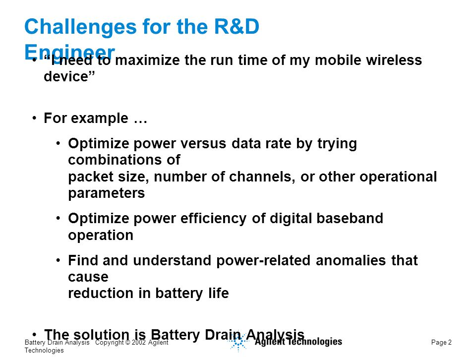 Battery Drain Analysis Copyright © 2002 Agilent Technologies Page 2 Challenges for the R&D Engineer I need to maximize the run time of my mobile wireless device For example … Optimize power versus data rate by trying combinations of packet size, number of channels, or other operational parameters Optimize power efficiency of digital baseband operation Find and understand power-related anomalies that cause reduction in battery life The solution is Battery Drain Analysis
