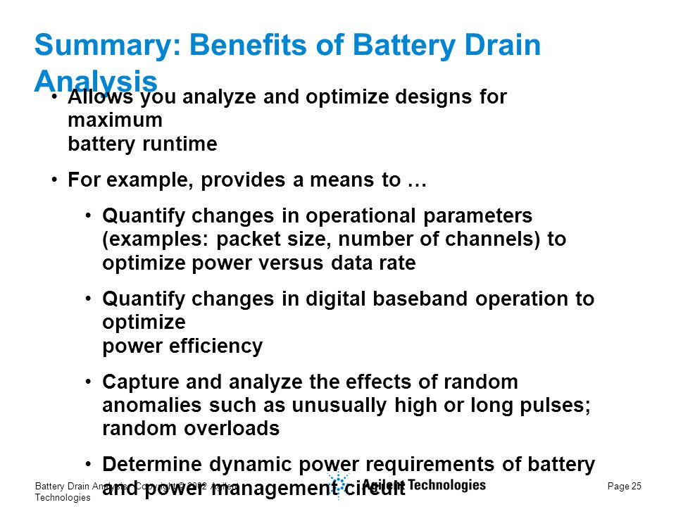 Battery Drain Analysis Copyright © 2002 Agilent Technologies Page 25 Summary: Benefits of Battery Drain Analysis Allows you analyze and optimize designs for maximum battery runtime For example, provides a means to … Quantify changes in operational parameters (examples: packet size, number of channels) to optimize power versus data rate Quantify changes in digital baseband operation to optimize power efficiency Capture and analyze the effects of random anomalies such as unusually high or long pulses; random overloads Determine dynamic power requirements of battery and power management circuit
