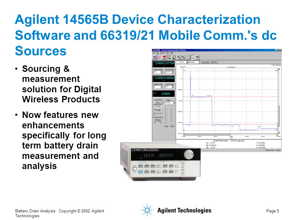Battery Drain Analysis Copyright © 2002 Agilent Technologies Page 26 Summary: Agilent's Solution for Battery Drain Analysis Agilent Model 66319B, 66319D, 66321B, or 66321D dc Sources and 14565B Device Characterization Software with Battery Drain Analysis Power source that simulates a battery Integrated, high-accuracy measurement 14565B software is a specialized solution for Battery Drain Analysis Continuous long-term measurement with intelligent data processing and reduction Visualization tools to help you identify anomalies and optimize your designs For further information http://www.agilent.com/find/batterydrainanalyzer