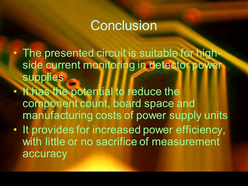 Conclusion The presented circuit is suitable for high- side current monitoring in detector power supplies It has the potential to reduce the component count, board space and manufacturing costs of power supply units It provides for increased power efficiency, with little or no sacrifice of measurement accuracy