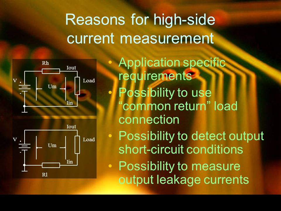 Reasons for high-side current measurement Application specific requirements Possibility to use common return load connection Possibility to detect output short-circuit conditions Possibility to measure output leakage currents VLoad Iin Iout Um Rh VLoad Rl Iin Iout Um