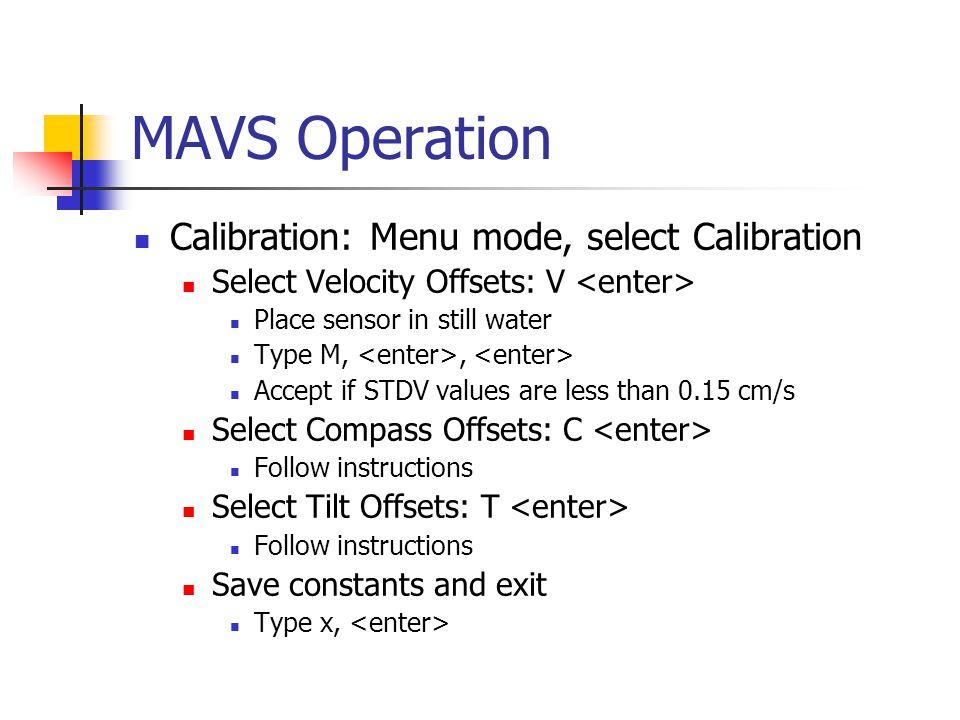 MAVS Operation Calibration: Menu mode, select Calibration Select Velocity Offsets: V Place sensor in still water Type M,, Accept if STDV values are le