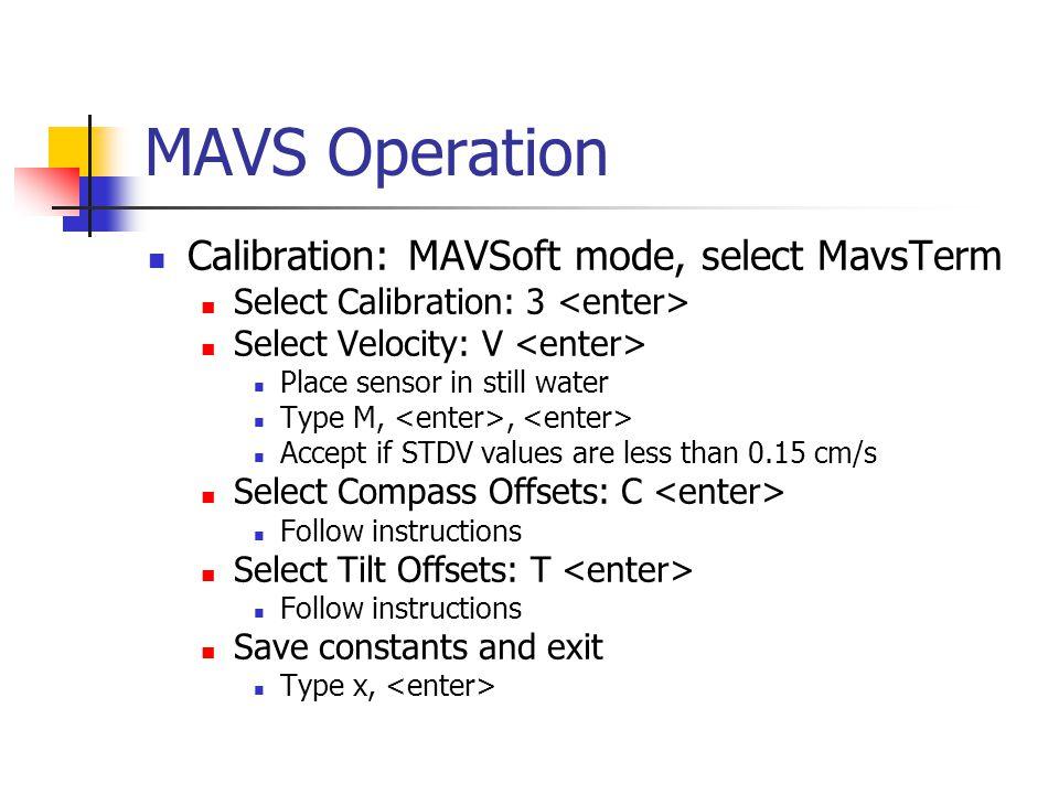 MAVS Operation Calibration: MAVSoft mode, select MavsTerm Select Calibration: 3 Select Velocity: V Place sensor in still water Type M,, Accept if STDV