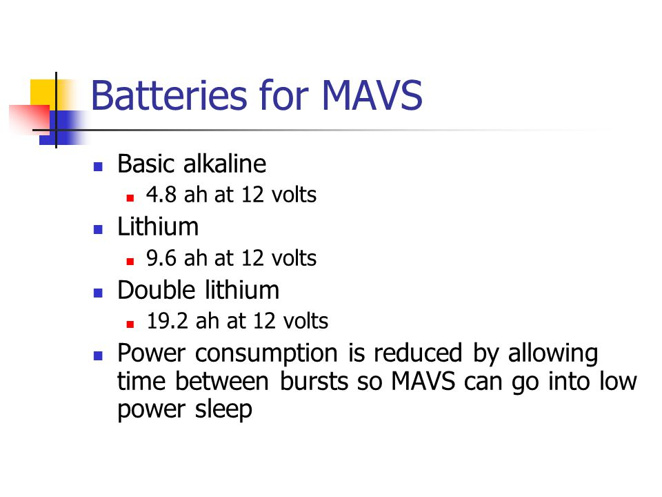 Batteries for MAVS Basic alkaline 4.8 ah at 12 volts Lithium 9.6 ah at 12 volts Double lithium 19.2 ah at 12 volts Power consumption is reduced by all