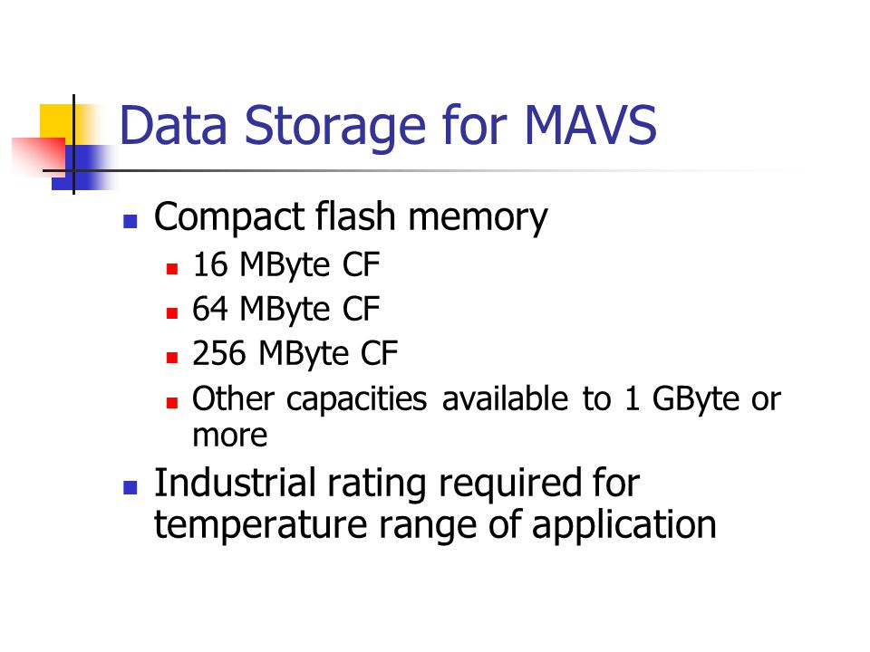 Data Storage for MAVS Compact flash memory 16 MByte CF 64 MByte CF 256 MByte CF Other capacities available to 1 GByte or more Industrial rating requir