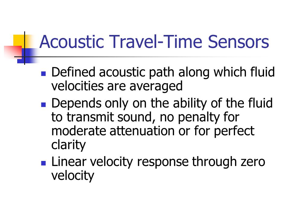 Acoustic Travel-Time Sensors Defined acoustic path along which fluid velocities are averaged Depends only on the ability of the fluid to transmit soun
