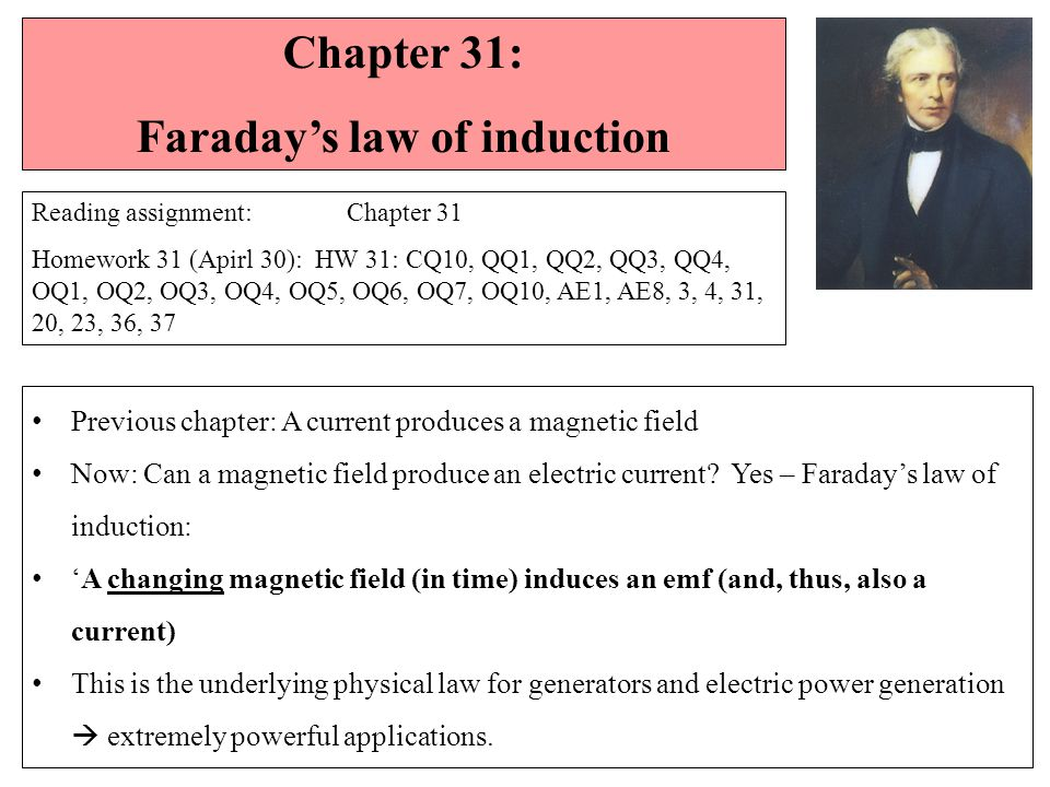 Chapter 31: Faraday's law of induction Reading assignment: Chapter 31 Homework 31 (Apirl 30): HW 31: CQ10, QQ1, QQ2, QQ3, QQ4, OQ1, OQ2, OQ3, OQ4, OQ5, OQ6, OQ7, OQ10, AE1, AE8, 3, 4, 31, 20, 23, 36, 37 Previous chapter: A current produces a magnetic field Now: Can a magnetic field produce an electric current.