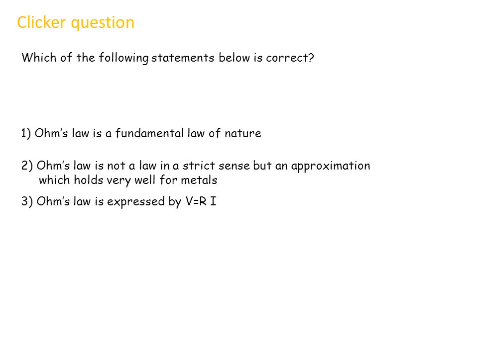 Which of the following statements below is correct? Clicker question 1) Ohm's law is a fundamental law of nature 2) Ohm's law is not a law in a strict