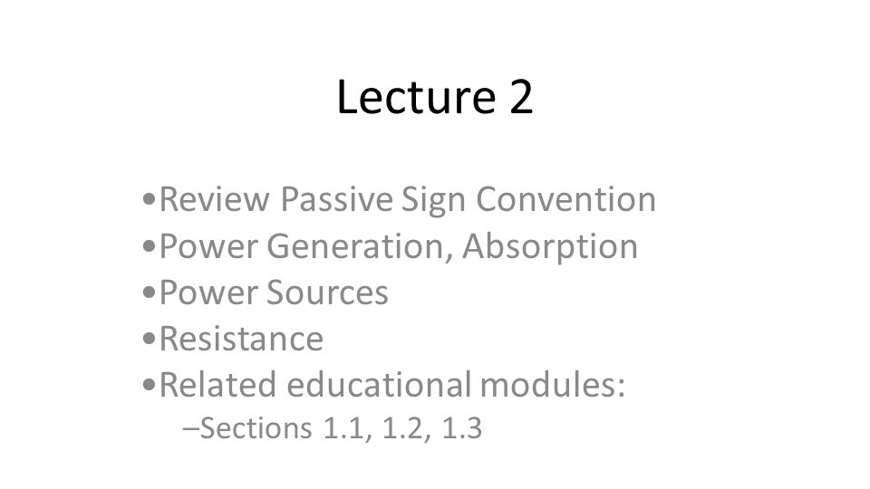 Lecture 2 Review Passive Sign Convention Power Generation, Absorption Power Sources Resistance Related educational modules: –Sections 1.1, 1.2, 1.3