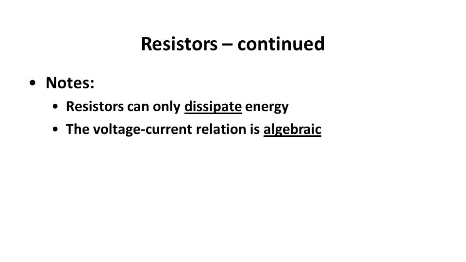 Resistors – continued Notes: Resistors can only dissipate energy The voltage-current relation is algebraic