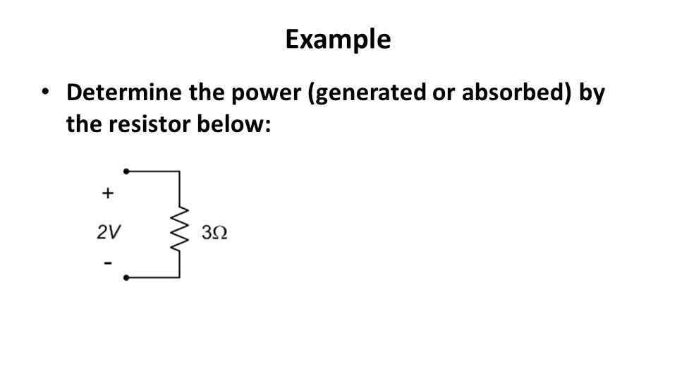 Example Determine the power (generated or absorbed) by the resistor below: