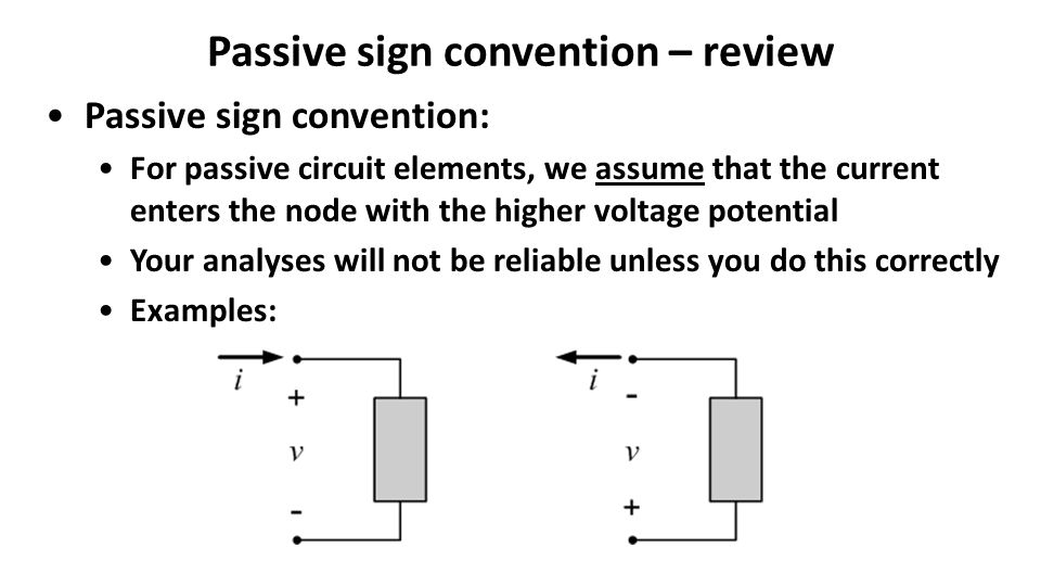 Passive sign convention – review Passive sign convention: For passive circuit elements, we assume that the current enters the node with the higher voltage potential Your analyses will not be reliable unless you do this correctly Examples: