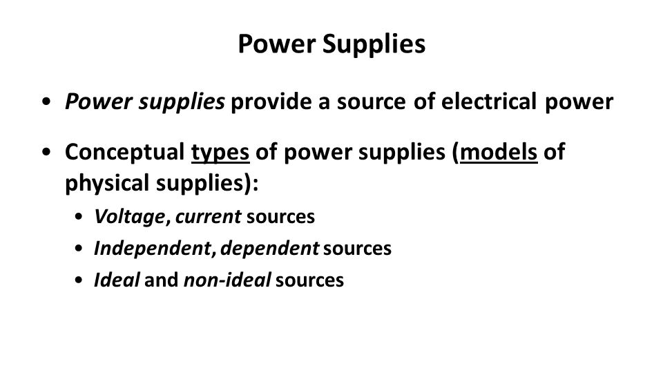 Power Supplies Power supplies provide a source of electrical power Conceptual types of power supplies (models of physical supplies): Voltage, current sources Independent, dependent sources Ideal and non-ideal sources