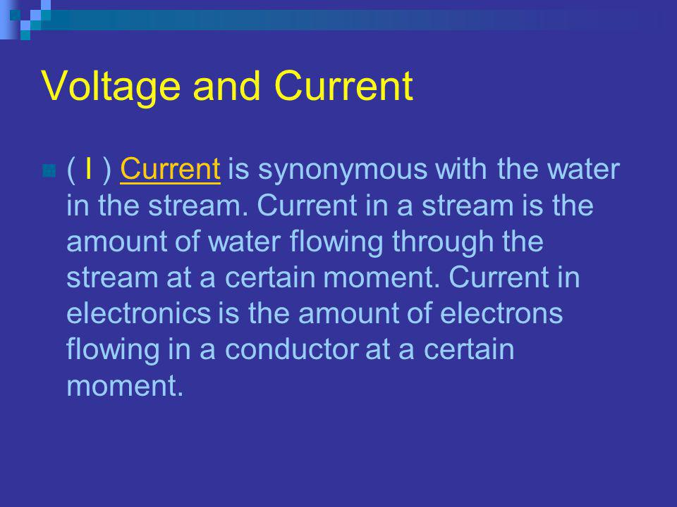 Voltage and Current ( I ) Current is synonymous with the water in the stream.