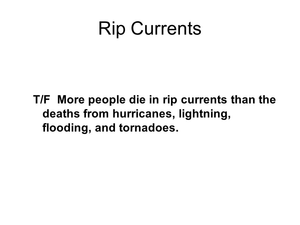 Rip Currents T/F More people die in rip currents than the deaths from hurricanes, lightning, flooding, and tornadoes.
