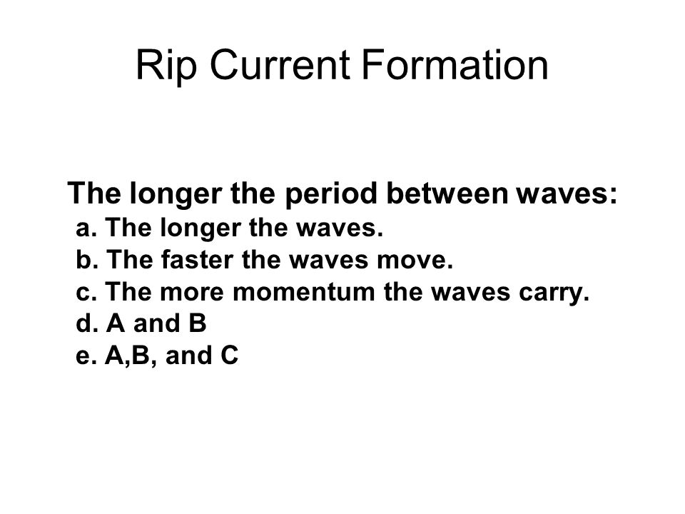 Rip Current Formation The longer the period between waves: a.