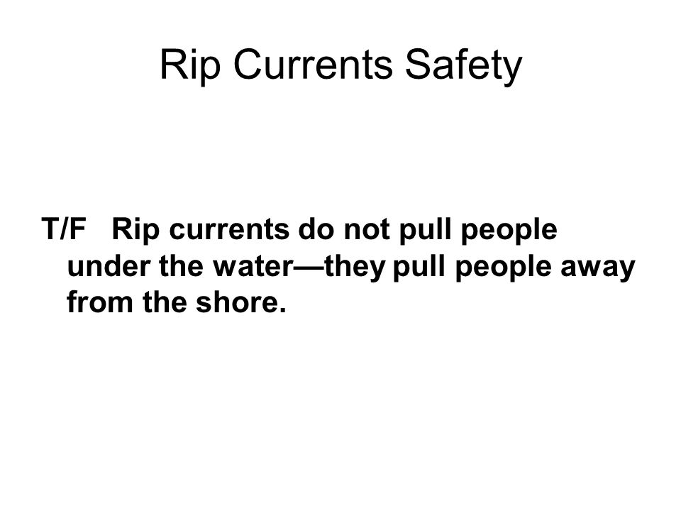 Rip Currents Safety T/F Rip currents do not pull people under the water—they pull people away from the shore.