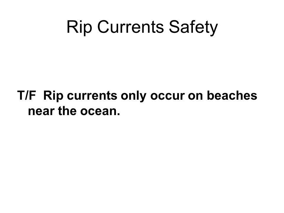 Rip Currents Safety T/F Rip currents only occur on beaches near the ocean.