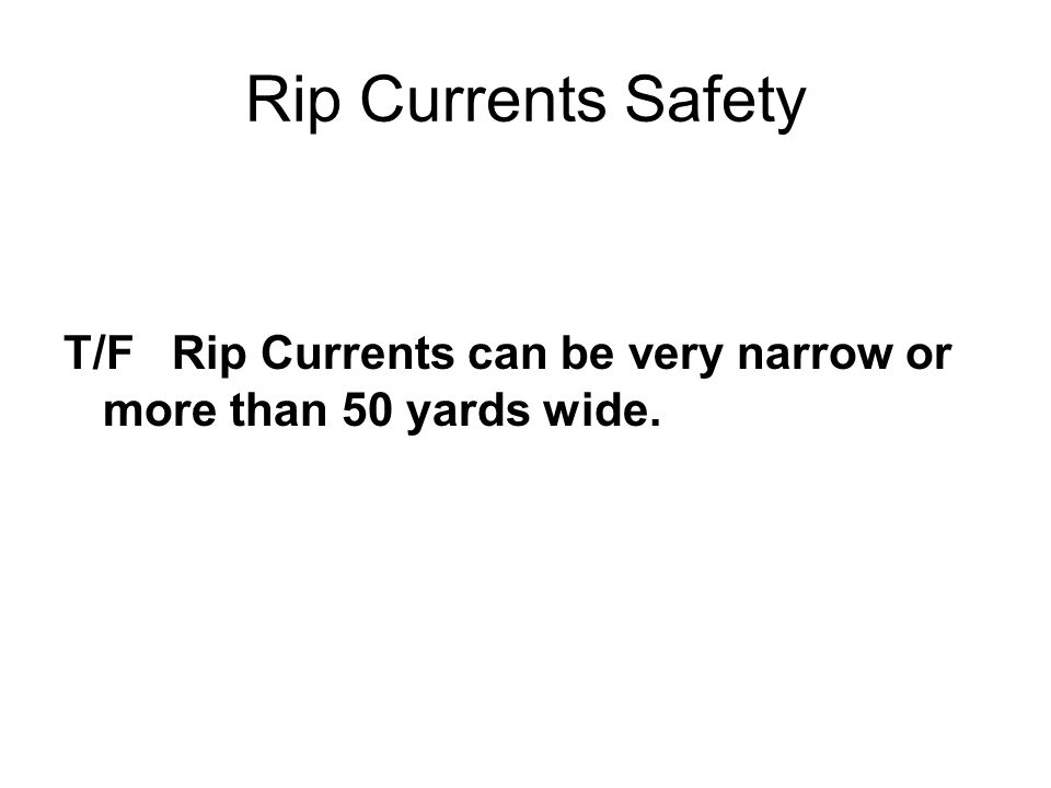 Rip Currents Safety T/F Rip Currents can be very narrow or more than 50 yards wide.