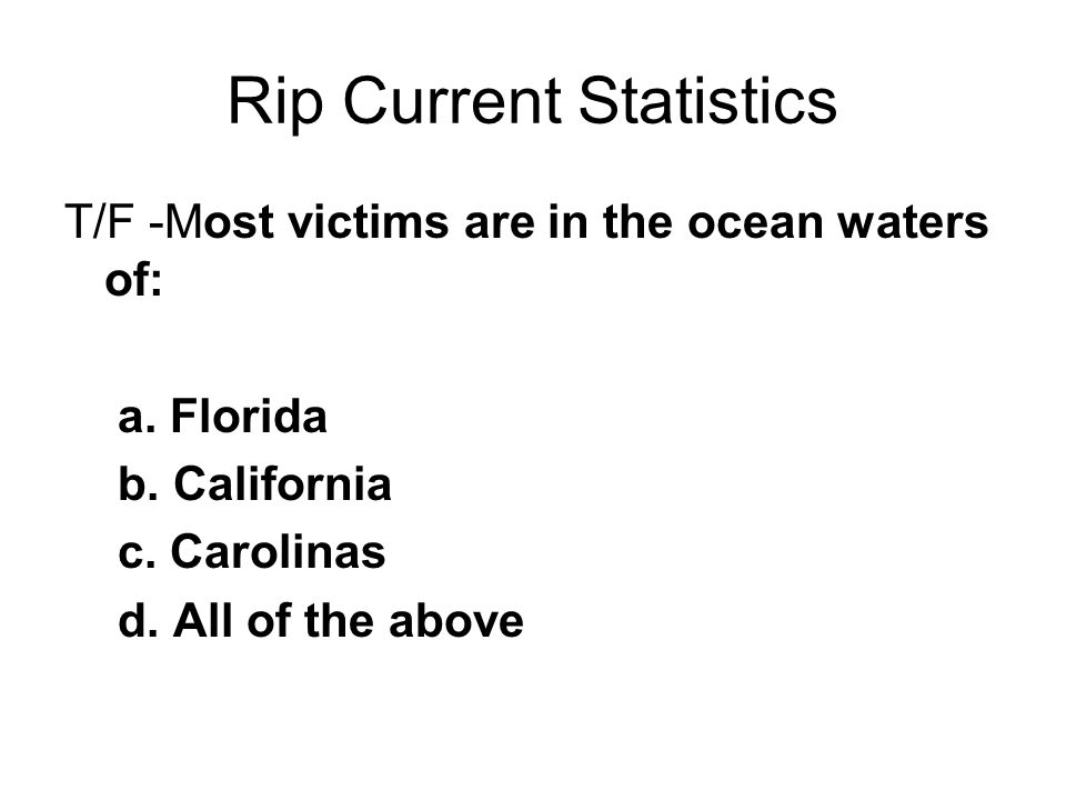 Rip Current Statistics T/F -Most victims are in the ocean waters of: a.