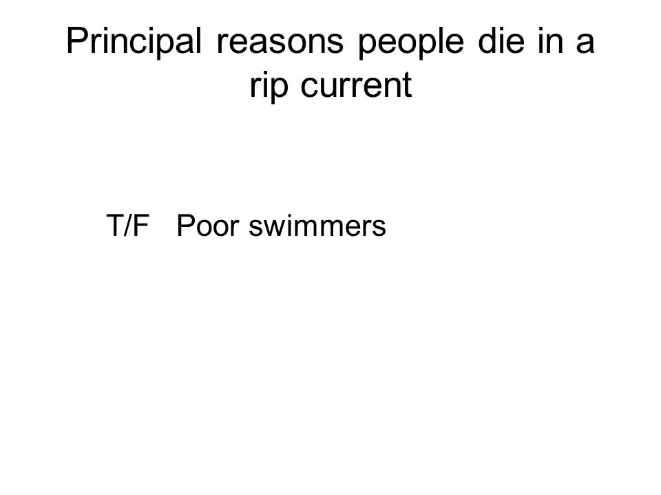 Principal reasons people die in a rip current T/F Poor swimmers