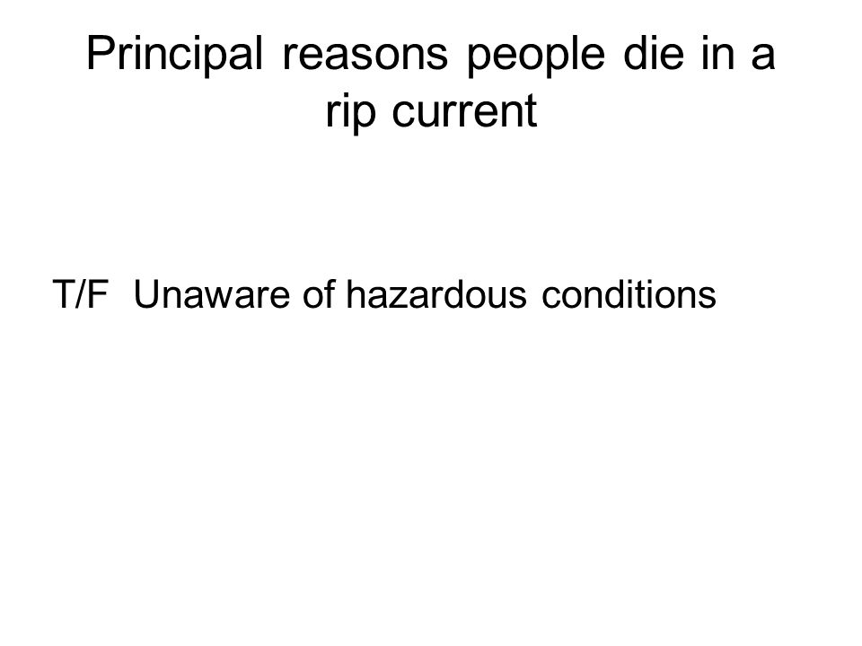 Principal reasons people die in a rip current T/F Unaware of hazardous conditions