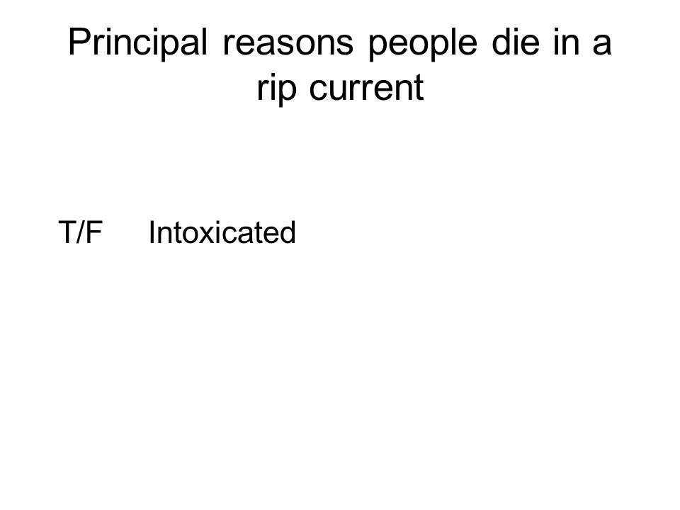 Principal reasons people die in a rip current T/F Intoxicated